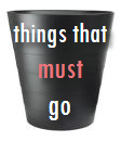 things that must go